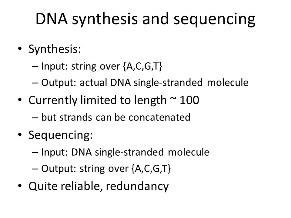 DNA synthesis and sequencing Synthesis: – Input: string over {A,C,G,T} – Output: actual DNA single-stranded molecule Currently limited to length ~ 100 – but strands can be concatenated Sequencing: – Input: DNA single-stranded molecule – Output: string over {A,C,G,T} Quite reliable, redundancy
