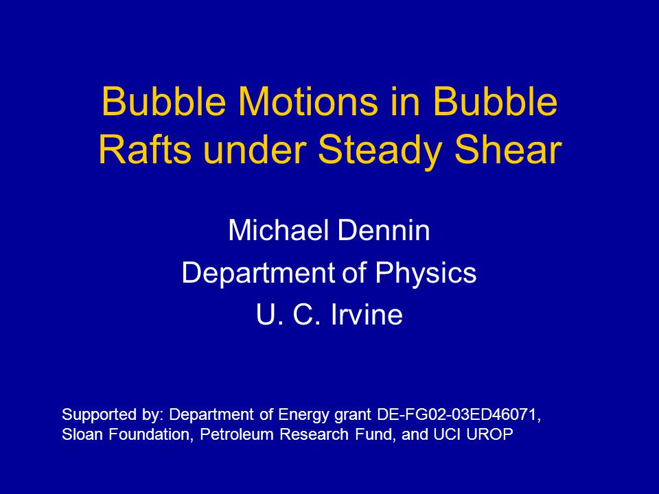 Bubble Motions in Bubble Rafts under Steady Shear Michael Dennin Department of Physics U.