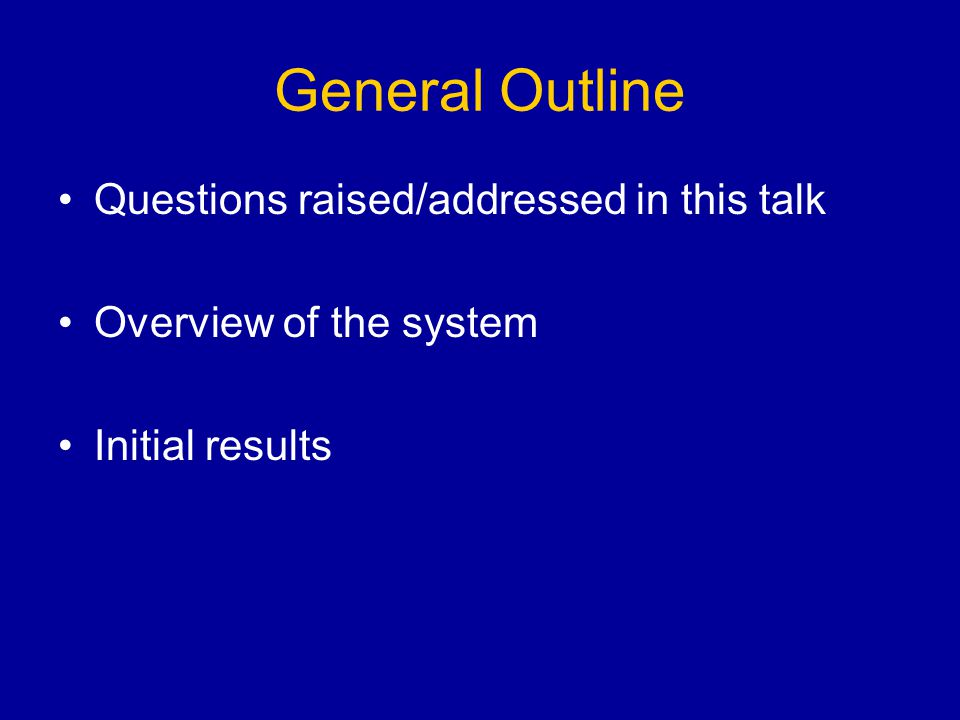 General Outline Questions raised/addressed in this talk Overview of the system Initial results
