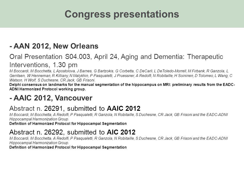 Congress presentations - AAN 2012, New Orleans Oral Presentation S04.003, April 24, Aging and Dementia: Therapeutic Interventions, 1.30 pm M Boccardi, M Bocchetta, L Apostolova, J Barnes, G Bartzokis, G Corbetta, C DeCarli, L DeToledo-Morrell, M Firbank, R Ganzola, L Gerritsen, W Henneman, R Killiany, N Malykhin, P Pasqualetti, J Pruessner, A Redolfi, N Robitaille, H Soininen, D Tolomeo, L Wang, C Watson, H Wolf, S Duchesne, CR Jack, GB Frisoni.