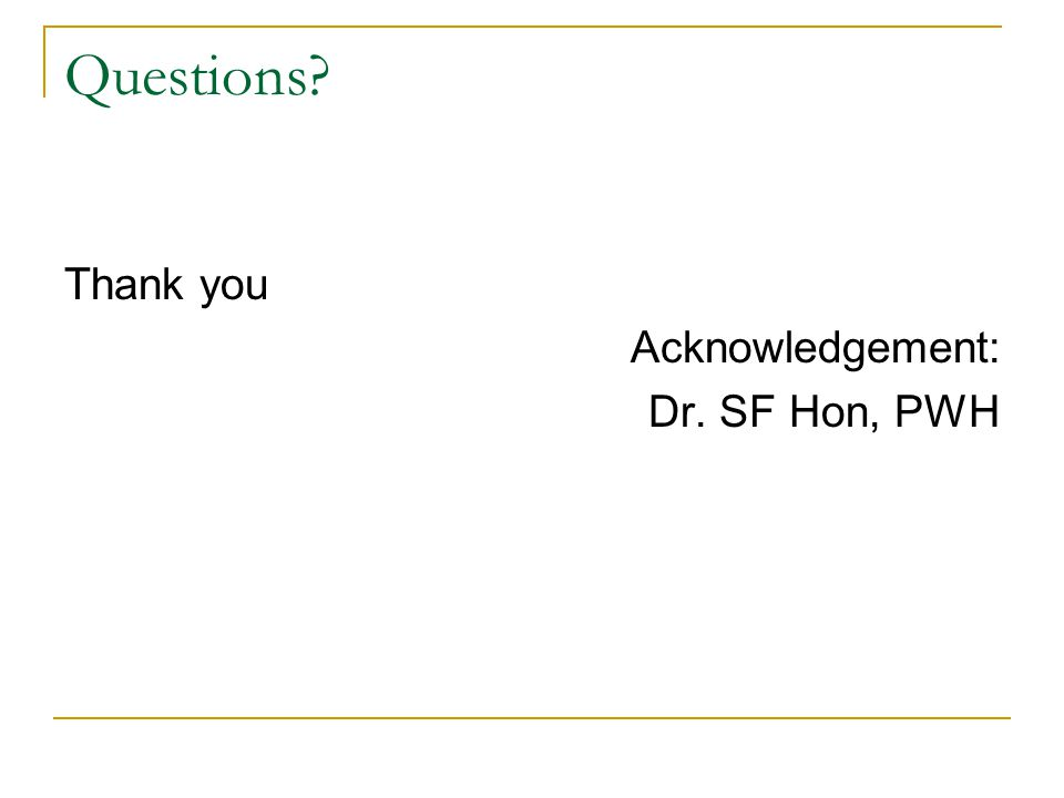 Questions Thank you Acknowledgement: Dr. SF Hon, PWH