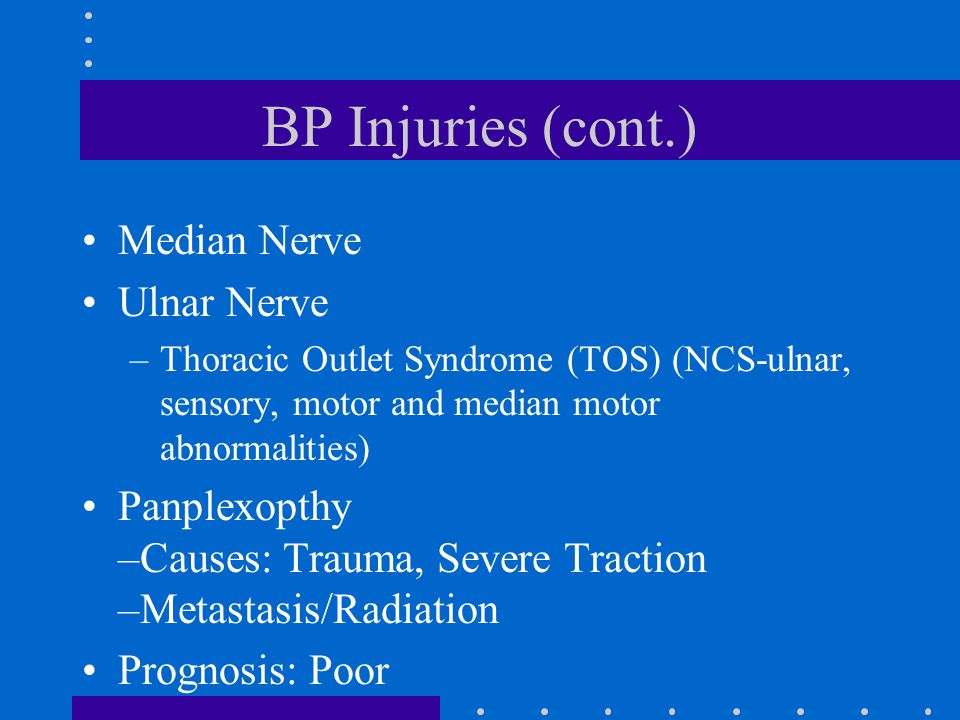 BP Injuries (cont.) Median Nerve Ulnar Nerve –Thoracic Outlet Syndrome (TOS) (NCS-ulnar, sensory, motor and median motor abnormalities) Panplexopthy –