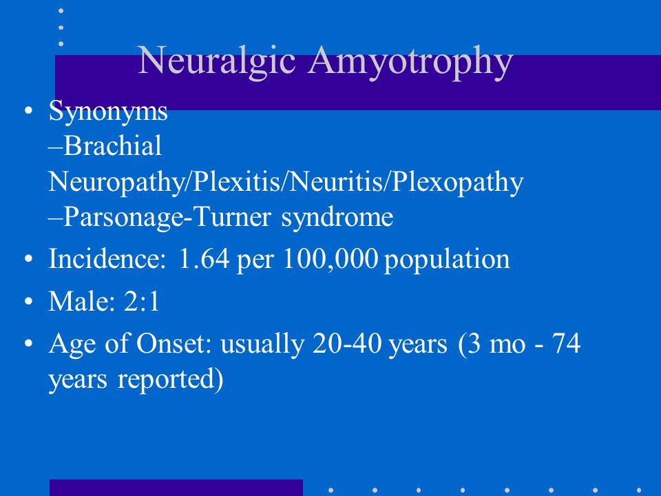 Neuralgic Amyotrophy Synonyms –Brachial Neuropathy/Plexitis/Neuritis/Plexopathy –Parsonage-Turner syndrome Incidence: 1.64 per 100,000 population Male