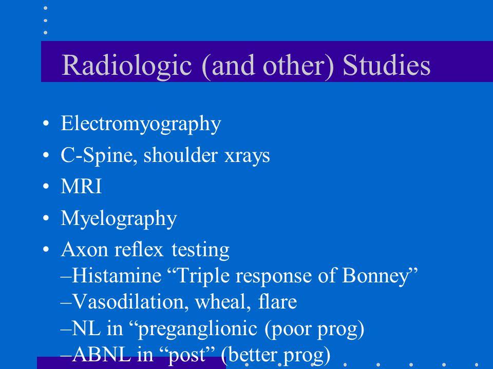 "Radiologic (and other) Studies Electromyography C-Spine, shoulder xrays MRI Myelography Axon reflex testing –Histamine ""Triple response of Bonney"" –Va"