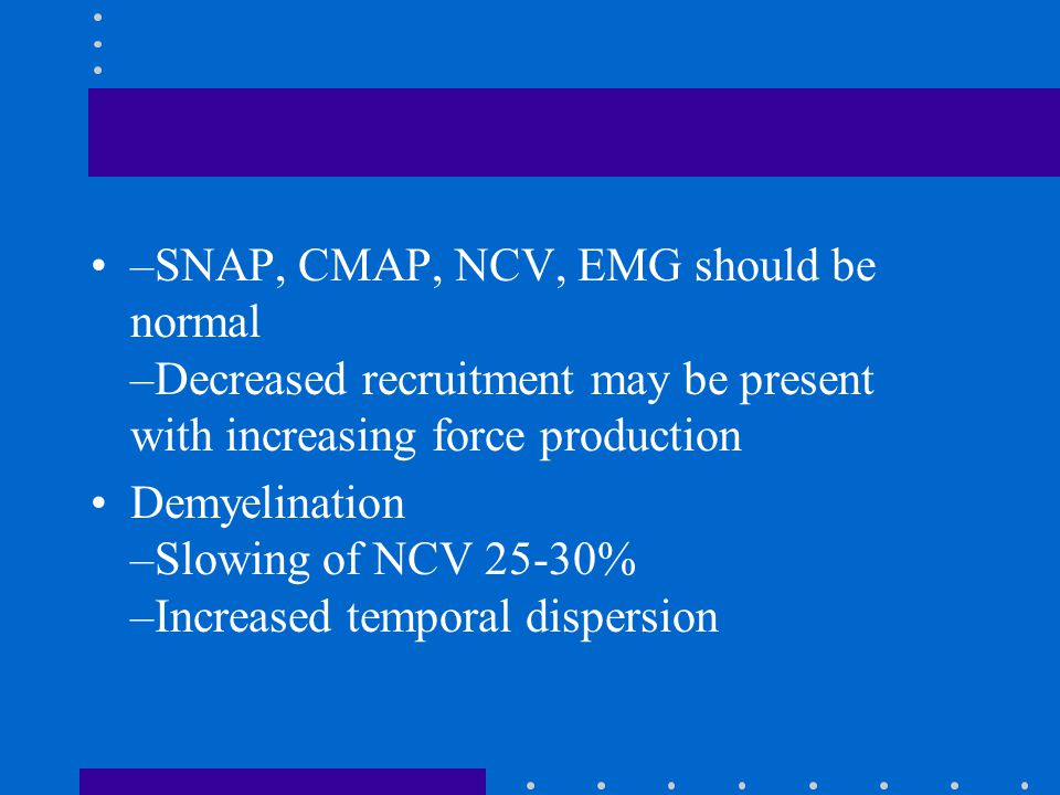 –SNAP, CMAP, NCV, EMG should be normal –Decreased recruitment may be present with increasing force production Demyelination –Slowing of NCV 25-30% –In