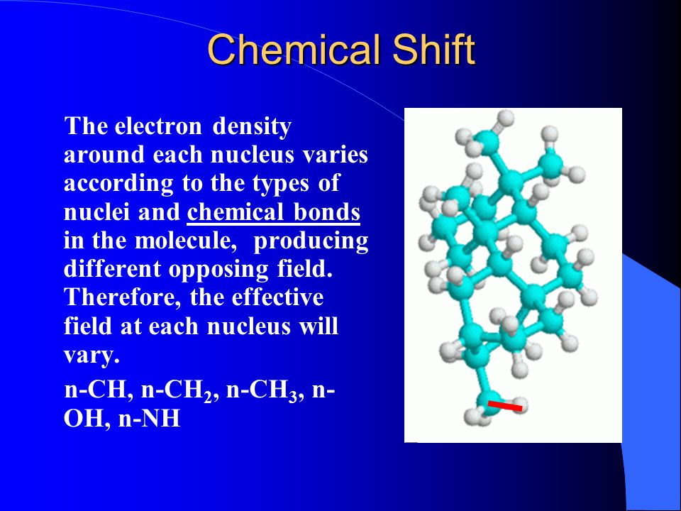 Chemical Shift The electron density around each nucleus varies according to the types of nuclei and chemical bonds in the molecule, producing differen