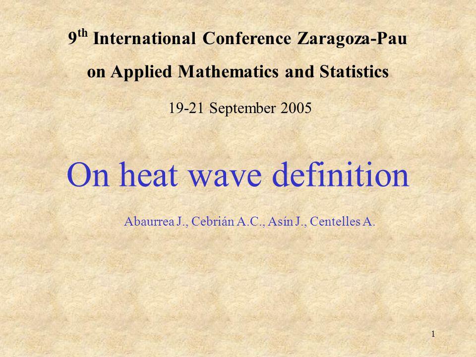 1 9 th International Conference Zaragoza-Pau on Applied Mathematics and Statistics On heat wave definition Abaurrea J., Cebrián A.C., Asín J., Centelles A.