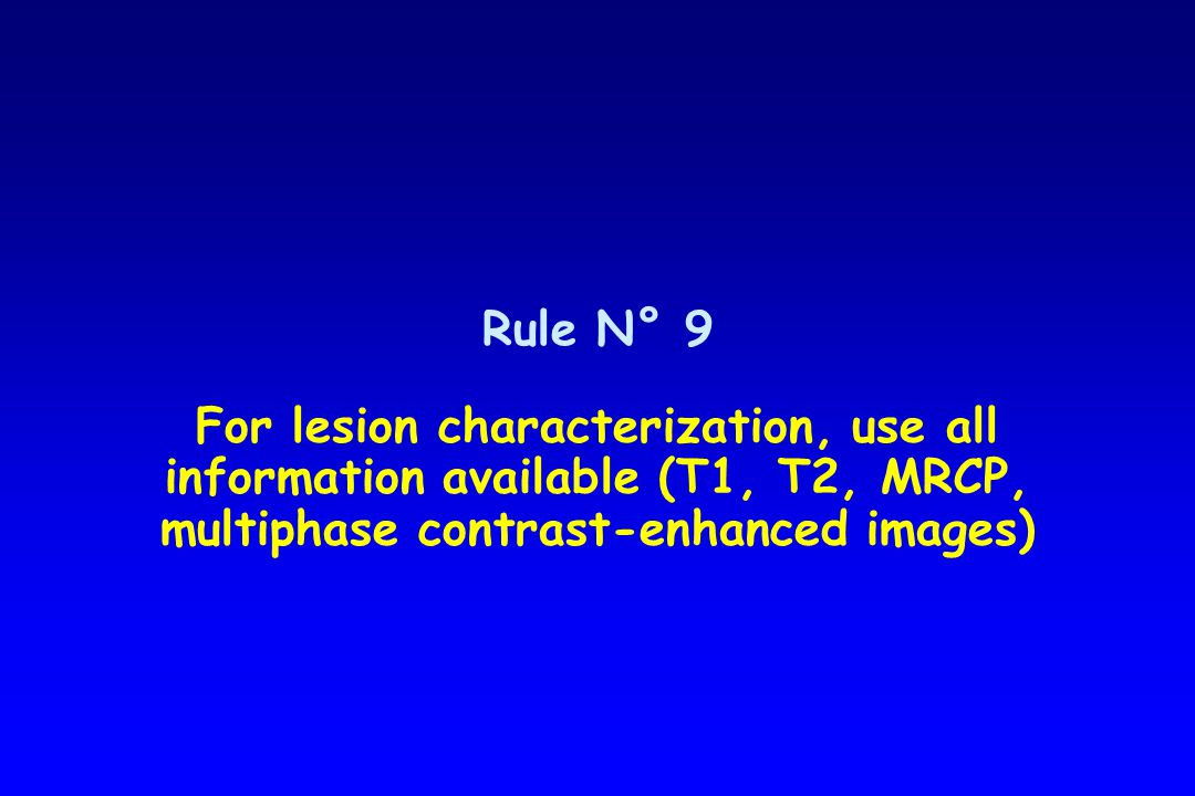 Rule N° 9 For lesion characterization, use all information available (T1, T2, MRCP, multiphase contrast-enhanced images)