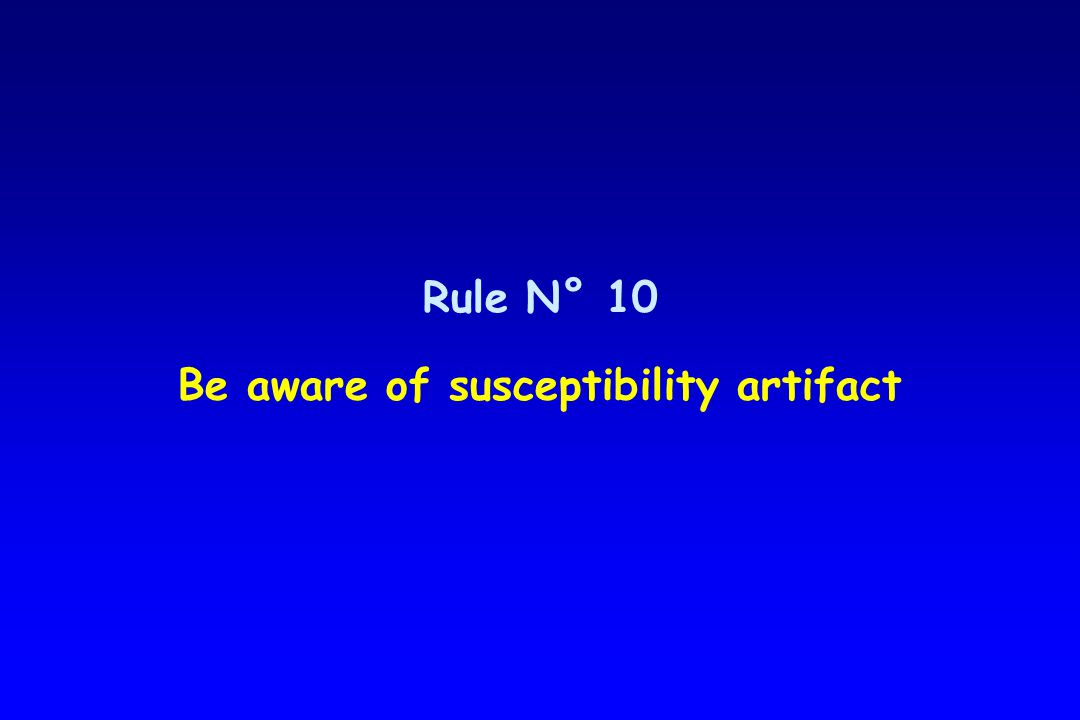 Rule N° 10 Be aware of susceptibility artifact