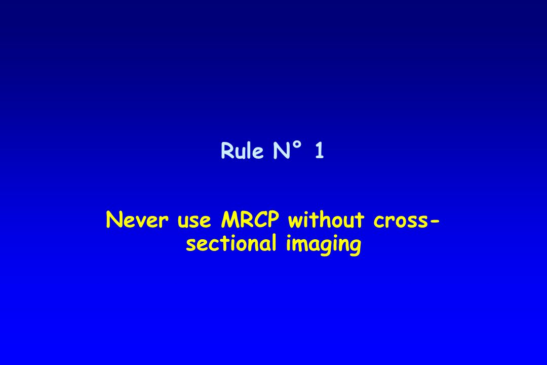 Rule N° 1 Never use MRCP without cross- sectional imaging