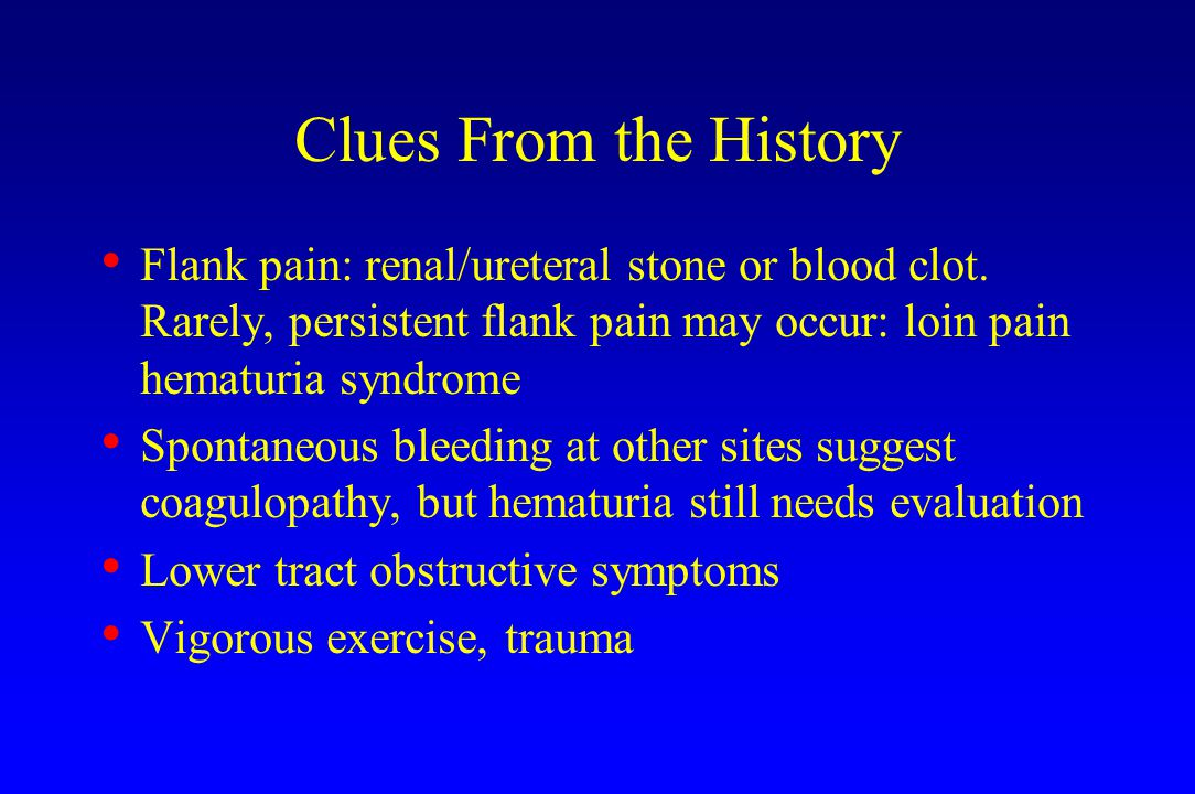 Clues From the History Flank pain: renal/ureteral stone or blood clot.