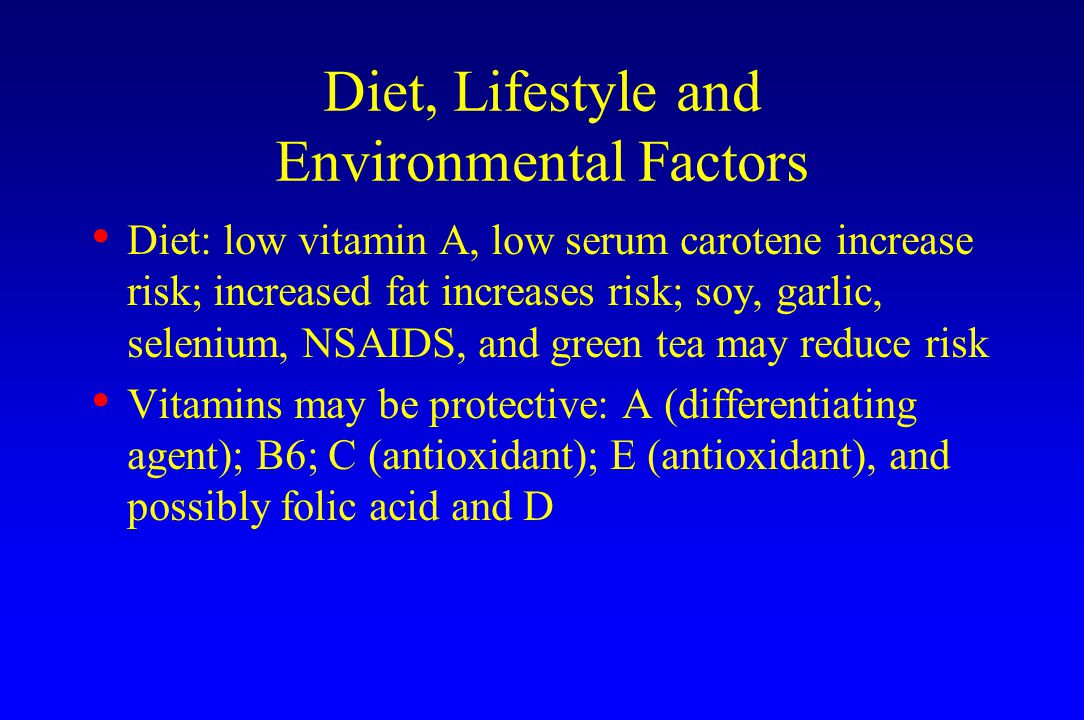 Diet, Lifestyle and Environmental Factors Diet: low vitamin A, low serum carotene increase risk; increased fat increases risk; soy, garlic, selenium, NSAIDS, and green tea may reduce risk Vitamins may be protective: A (differentiating agent); B6; C (antioxidant); E (antioxidant), and possibly folic acid and D