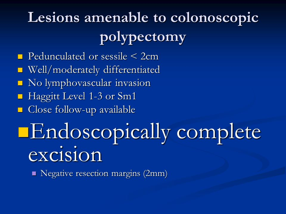 Lesions amenable to colonoscopic polypectomy Pedunculated or sessile < 2cm Pedunculated or sessile < 2cm Well/moderately differentiated Well/moderately differentiated No lymphovascular invasion No lymphovascular invasion Haggitt Level 1-3 or Sm1 Haggitt Level 1-3 or Sm1 Close follow-up available Close follow-up available Endoscopically complete excision Endoscopically complete excision Negative resection margins (2mm) Negative resection margins (2mm)