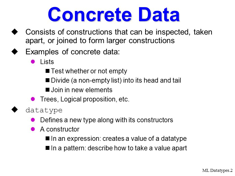 ML Datatypes.2 Concrete Data  Consists of constructions that can be inspected, taken apart, or joined to form larger constructions  Examples of concrete data: Lists Test whether or not empty Divide (a non-empty list) into its head and tail Join in new elements Trees, Logical proposition, etc.
