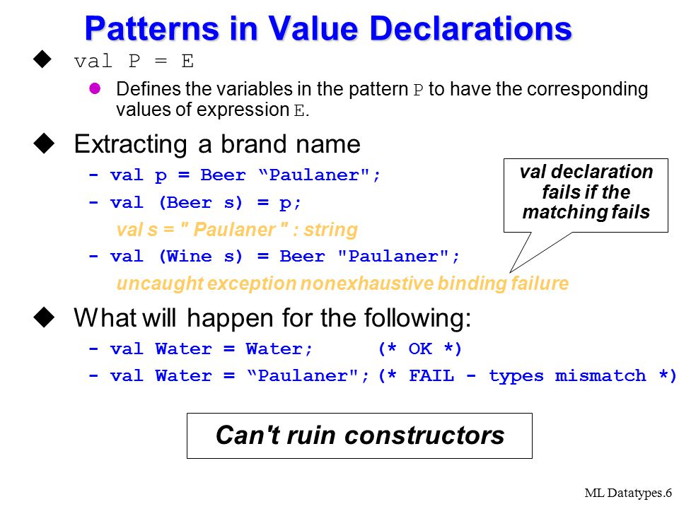 ML Datatypes.6 Patterns in Value Declarations  val P = E Defines the variables in the pattern P to have the corresponding values of expression E.  E