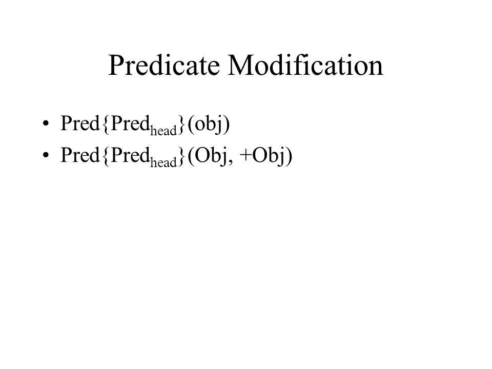 Predicate Modification Pred{Pred head }(obj) Pred{Pred head }(Obj, +Obj)