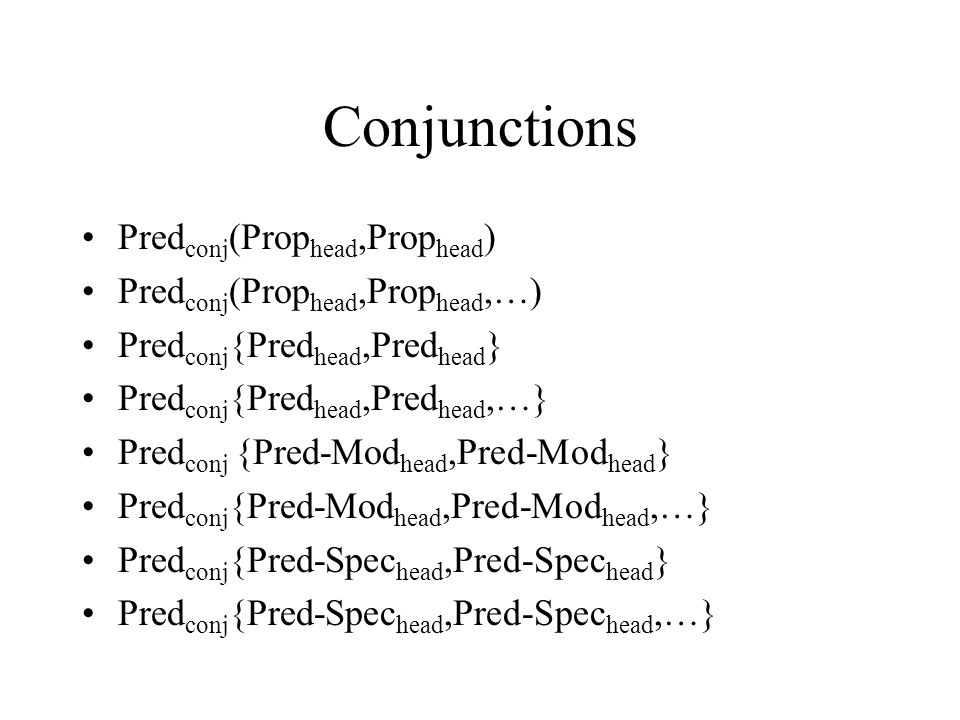 Conjunctions Pred conj (Prop head,Prop head ) Pred conj (Prop head,Prop head,…) Pred conj {Pred head,Pred head } Pred conj {Pred head,Pred head,…} Pred conj {Pred-Mod head,Pred-Mod head } Pred conj {Pred-Mod head,Pred-Mod head,…} Pred conj {Pred-Spec head,Pred-Spec head } Pred conj {Pred-Spec head,Pred-Spec head,…}