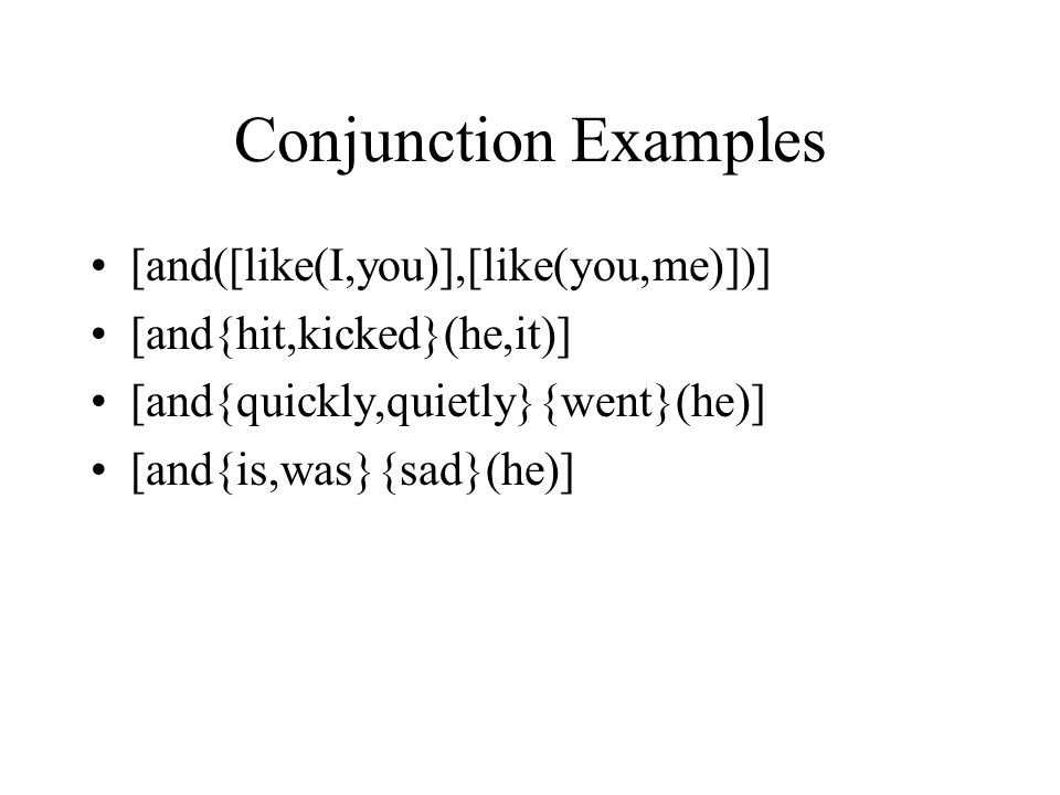 Conjunction Examples [and([like(I,you)],[like(you,me)])] [and{hit,kicked}(he,it)] [and{quickly,quietly}{went}(he)] [and{is,was}{sad}(he)]
