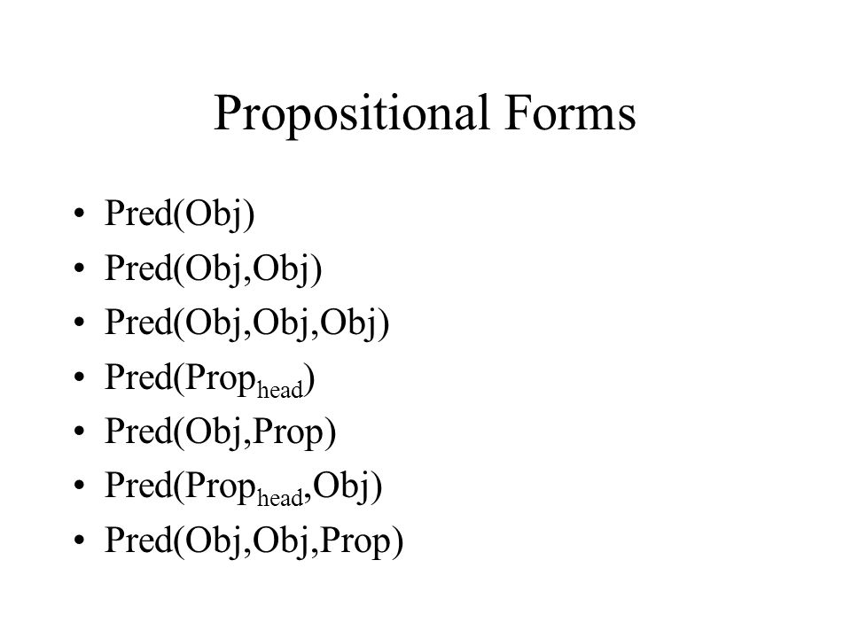 Propositional Forms Pred(Obj) Pred(Obj,Obj) Pred(Obj,Obj,Obj) Pred(Prop head ) Pred(Obj,Prop) Pred(Prop head,Obj) Pred(Obj,Obj,Prop)