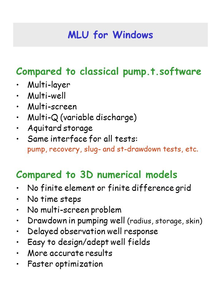MLU for Windows Compared to classical pump.t.software Multi-layer Multi-well Multi-screen Multi-Q (variable discharge) Aquitard storage Same interface for all tests: pump, recovery, slug- and st-drawdown tests, etc.