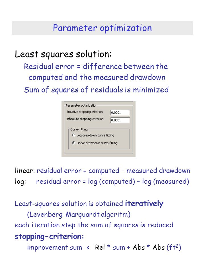 Parameter optimization Least squares solution: Residual error = difference between the computed and the measured drawdown Sum of squares of residuals is minimized linear: residual error = computed – measured drawdown log: residual error = log (computed) – log (measured) Least-squares solution is obtained iteratively (Levenberg-Marquardt algoritm) each iteration step the sum of squares is reduced stopping-criterion: improvement sum < Rel * sum + Abs * Abs (ft 2 )