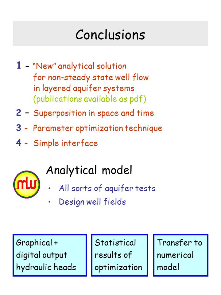 Conclusions 1 – New analytical solution for non-steady state well flow in layered aquifer systems (publications available as pdf) 2 – Superposition in space and time 3 - Parameter optimization technique 4 - Simple interface Analytical model All sorts of aquifer tests Design well fields Graphical + digital output hydraulic heads Transfer to numerical model Statistical results of optimization