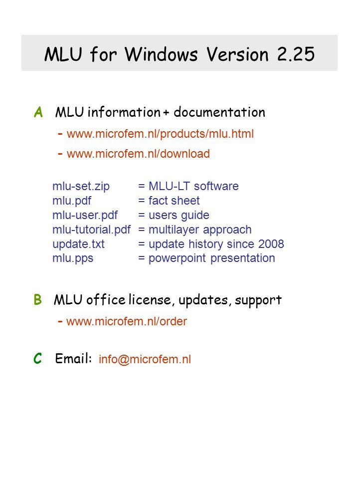 A MLU information + documentation - www.microfem.nl/products/mlu.html - www.microfem.nl/download B MLU office license, updates, support - www.microfem.nl/order C Email: info@microfem.nl MLU for Windows Version 2.25 mlu-set.zip = MLU-LT software mlu.pdf = fact sheet mlu-user.pdf= users guide mlu-tutorial.pdf = multilayer approach update.txt= update history since 2008 mlu.pps= powerpoint presentation