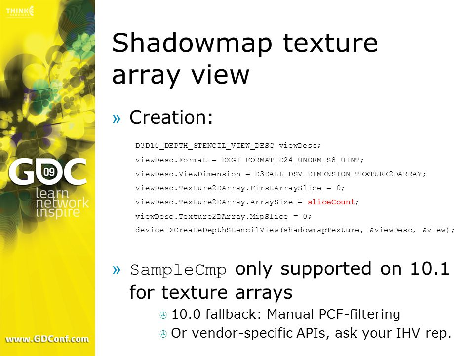 »Creation:  SampleCmp only supported on 10.1 for texture arrays  10.0 fallback: Manual PCF-filtering  Or vendor-specific APIs, ask your IHV rep. Sh