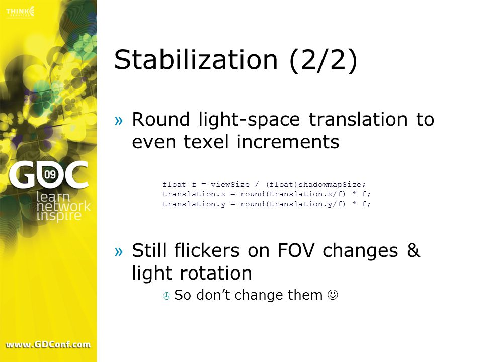 Stabilization (2/2) »Round light-space translation to even texel increments »Still flickers on FOV changes & light rotation  So don't change them float f = viewSize / (float)shadowmapSize; translation.x = round(translation.x/f) * f; translation.y = round(translation.y/f) * f;