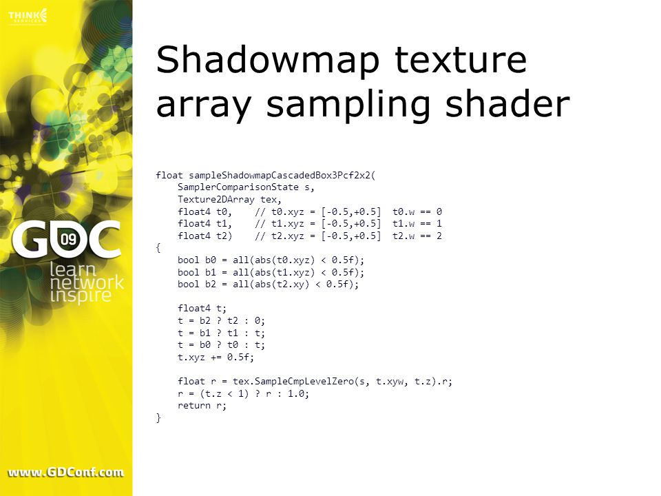 Shadowmap texture array sampling shader float sampleShadowmapCascadedBox3Pcf2x2( SamplerComparisonState s, Texture2DArray tex, float4 t0, // t0.xyz = [-0.5,+0.5] t0.w == 0 float4 t1, // t1.xyz = [-0.5,+0.5] t1.w == 1 float4 t2) // t2.xyz = [-0.5,+0.5] t2.w == 2 { bool b0 = all(abs(t0.xyz) < 0.5f); bool b1 = all(abs(t1.xyz) < 0.5f); bool b2 = all(abs(t2.xy) < 0.5f); float4 t; t = b2 .