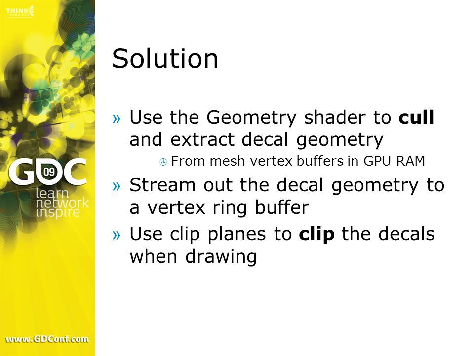 Solution »Use the Geometry shader to cull and extract decal geometry  From mesh vertex buffers in GPU RAM »Stream out the decal geometry to a vertex ring buffer »Use clip planes to clip the decals when drawing