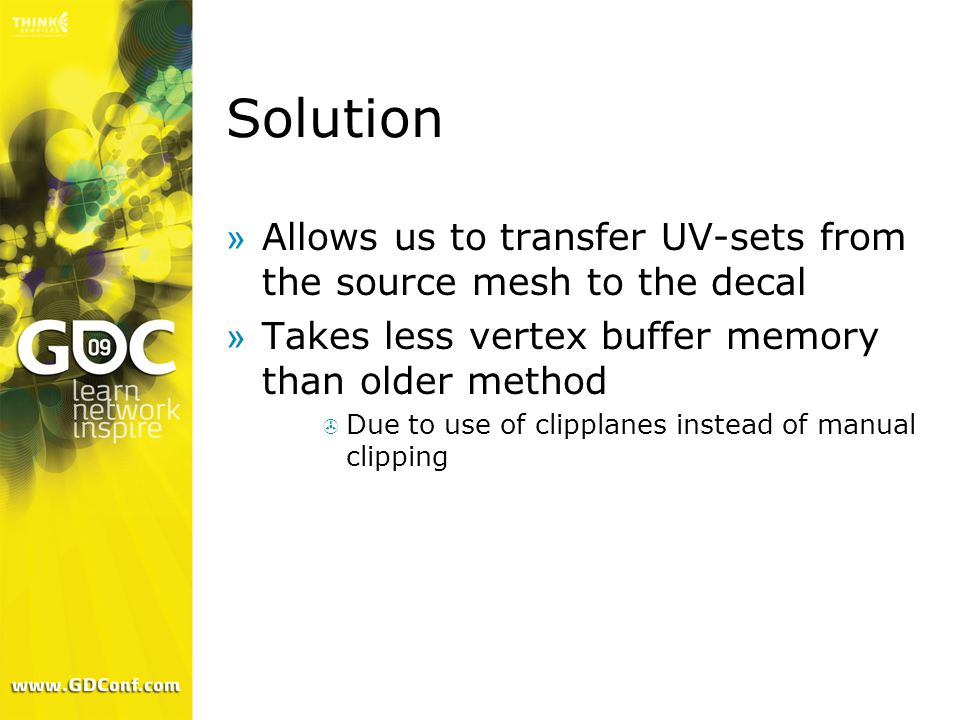 Solution »Allows us to transfer UV-sets from the source mesh to the decal »Takes less vertex buffer memory than older method  Due to use of clipplanes instead of manual clipping