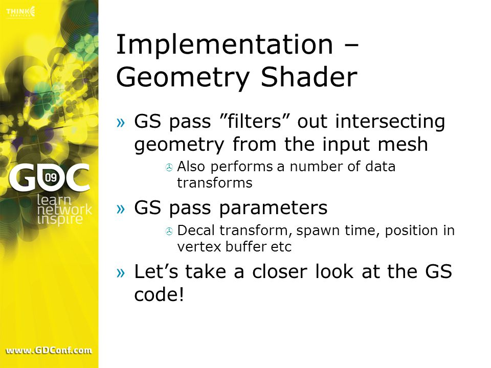 Implementation – Geometry Shader »GS pass filters out intersecting geometry from the input mesh  Also performs a number of data transforms »GS pass parameters  Decal transform, spawn time, position in vertex buffer etc »Let's take a closer look at the GS code!