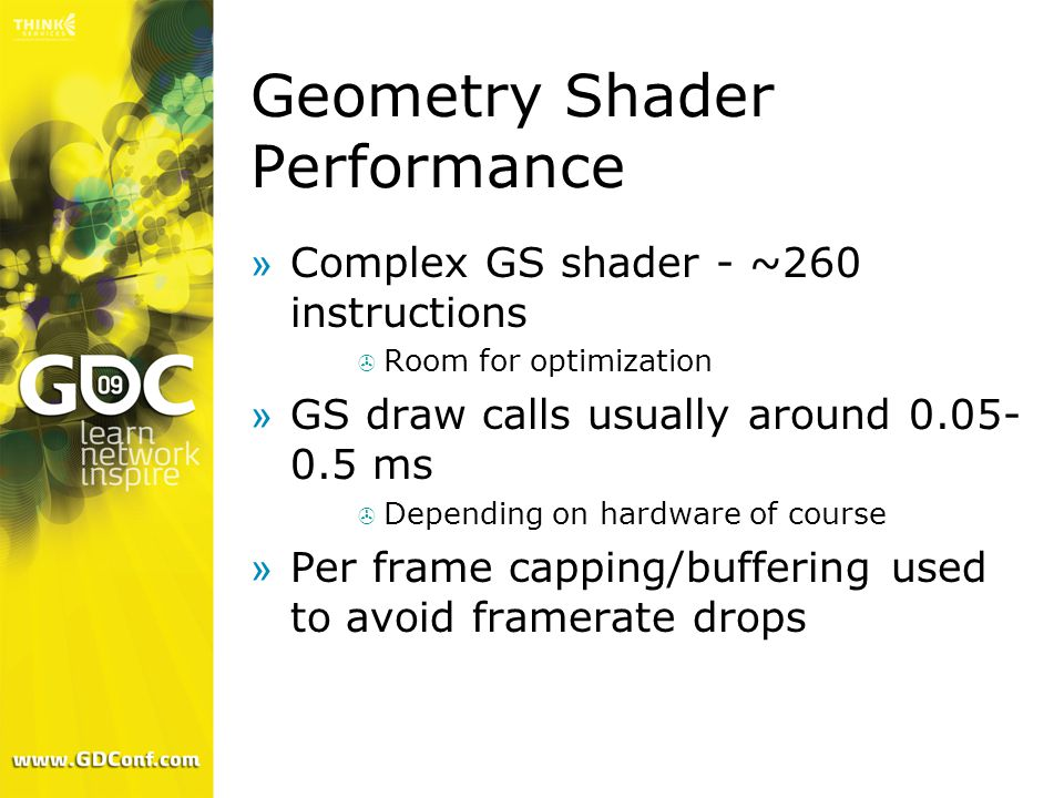 Geometry Shader Performance »Complex GS shader - ~260 instructions  Room for optimization »GS draw calls usually around 0.05- 0.5 ms  Depending on hardware of course »Per frame capping/buffering used to avoid framerate drops