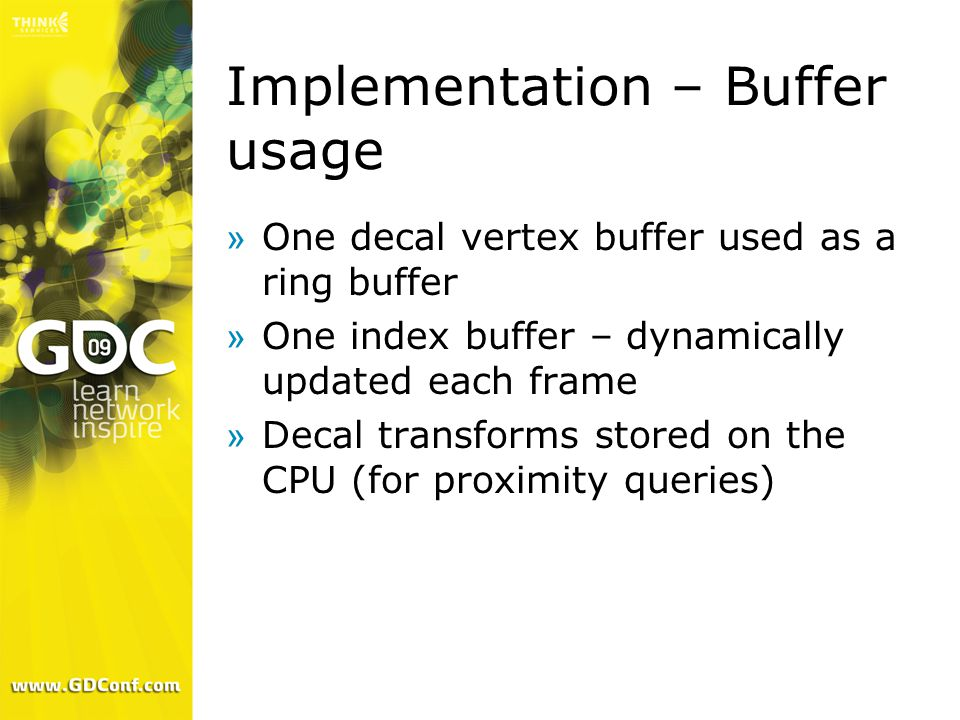 Implementation – Buffer usage »One decal vertex buffer used as a ring buffer »One index buffer – dynamically updated each frame »Decal transforms stored on the CPU (for proximity queries)