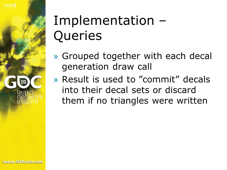 """Implementation – Queries »Grouped together with each decal generation draw call »Result is used to """"commit"""" decals into their decal sets or discard th"""