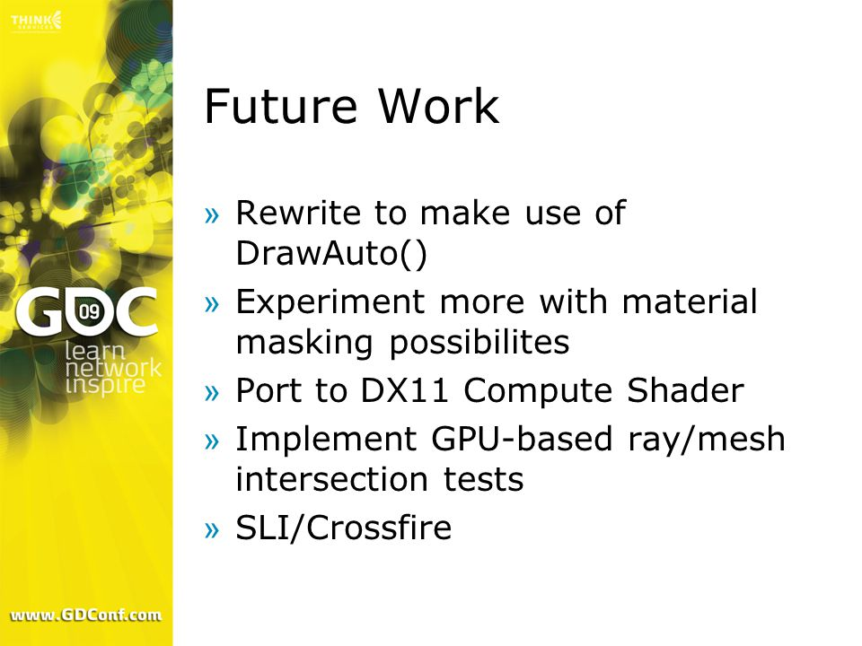 Future Work »Rewrite to make use of DrawAuto() »Experiment more with material masking possibilites »Port to DX11 Compute Shader »Implement GPU-based r