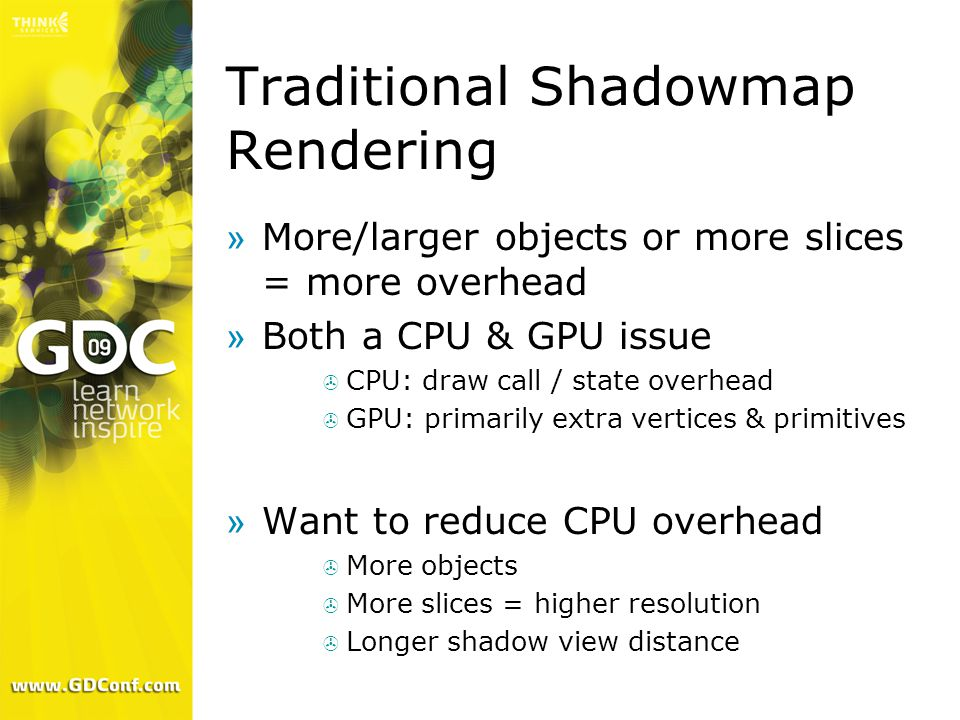 Traditional Shadowmap Rendering »More/larger objects or more slices = more overhead »Both a CPU & GPU issue  CPU: draw call / state overhead  GPU: primarily extra vertices & primitives »Want to reduce CPU overhead  More objects  More slices = higher resolution  Longer shadow view distance