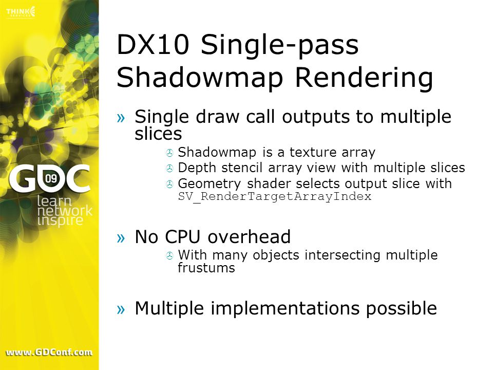 DX10 Single-pass Shadowmap Rendering »Single draw call outputs to multiple slices  Shadowmap is a texture array  Depth stencil array view with multi
