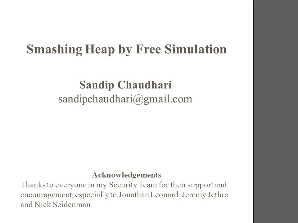 19-21 October 2006 Smashing Heap by Free Simulation Sandip Chaudhari sandipchaudhari@gmail.com Acknowledgements Thanks to everyone in my Security Team for their support and encouragement, especially to Jonathan Leonard, Jeremy Jethro and Nick Seidenman.