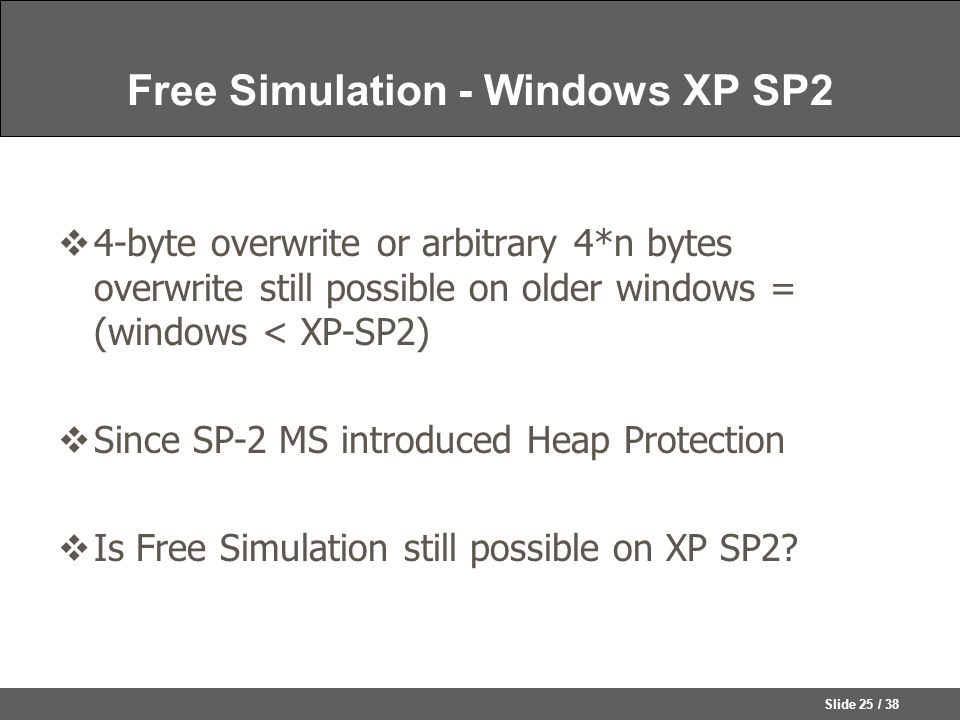Slide 25 / 38 Free Simulation - Windows XP SP2  4-byte overwrite or arbitrary 4*n bytes overwrite still possible on older windows = (windows < XP-SP2)  Since SP-2 MS introduced Heap Protection  Is Free Simulation still possible on XP SP2?