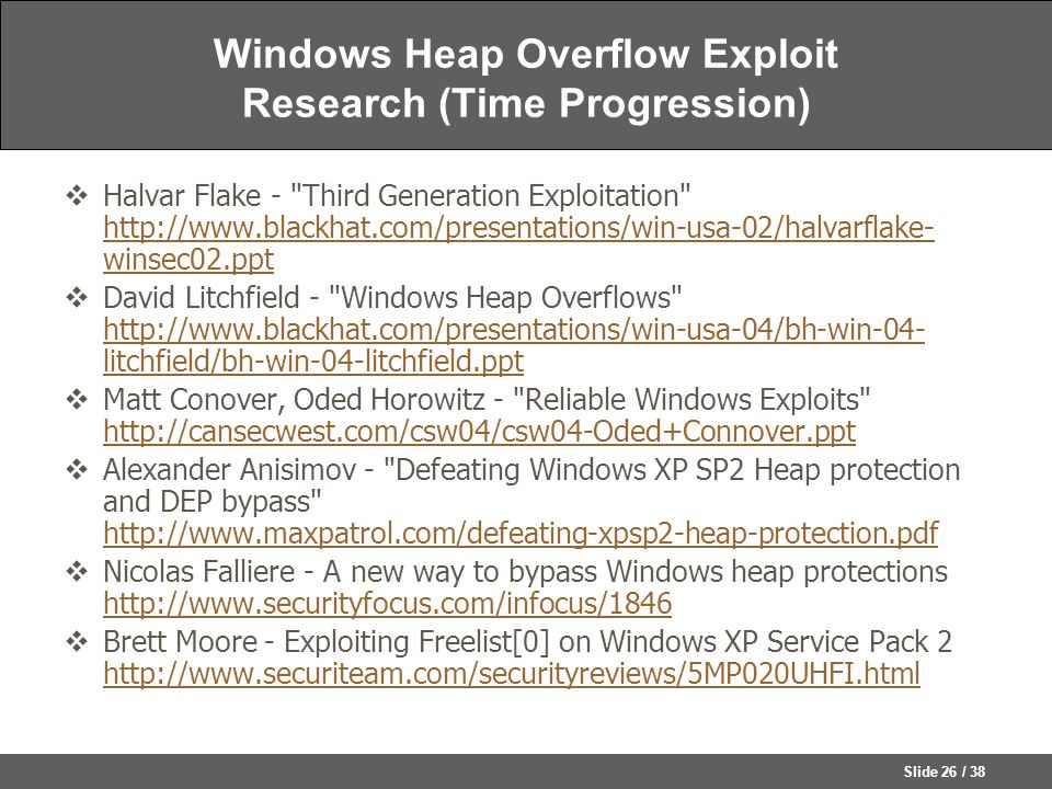 Slide 26 / 38 Windows Heap Overflow Exploit Research (Time Progression)  Halvar Flake - Third Generation Exploitation http://www.blackhat.com/presentations/win-usa-02/halvarflake- winsec02.ppt http://www.blackhat.com/presentations/win-usa-02/halvarflake- winsec02.ppt  David Litchfield - Windows Heap Overflows http://www.blackhat.com/presentations/win-usa-04/bh-win-04- litchfield/bh-win-04-litchfield.ppt http://www.blackhat.com/presentations/win-usa-04/bh-win-04- litchfield/bh-win-04-litchfield.ppt  Matt Conover, Oded Horowitz - Reliable Windows Exploits http://cansecwest.com/csw04/csw04-Oded+Connover.ppt http://cansecwest.com/csw04/csw04-Oded+Connover.ppt  Alexander Anisimov - Defeating Windows XP SP2 Heap protection and DEP bypass http://www.maxpatrol.com/defeating-xpsp2-heap-protection.pdf http://www.maxpatrol.com/defeating-xpsp2-heap-protection.pdf  Nicolas Falliere - A new way to bypass Windows heap protections http://www.securityfocus.com/infocus/1846 http://www.securityfocus.com/infocus/1846  Brett Moore - Exploiting Freelist[0] on Windows XP Service Pack 2 http://www.securiteam.com/securityreviews/5MP020UHFI.html http://www.securiteam.com/securityreviews/5MP020UHFI.html