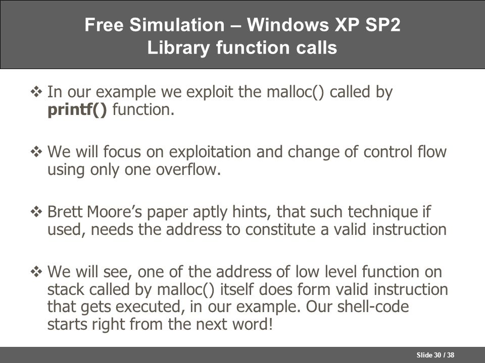 Slide 30 / 38 Free Simulation – Windows XP SP2 Library function calls  In our example we exploit the malloc() called by printf() function.