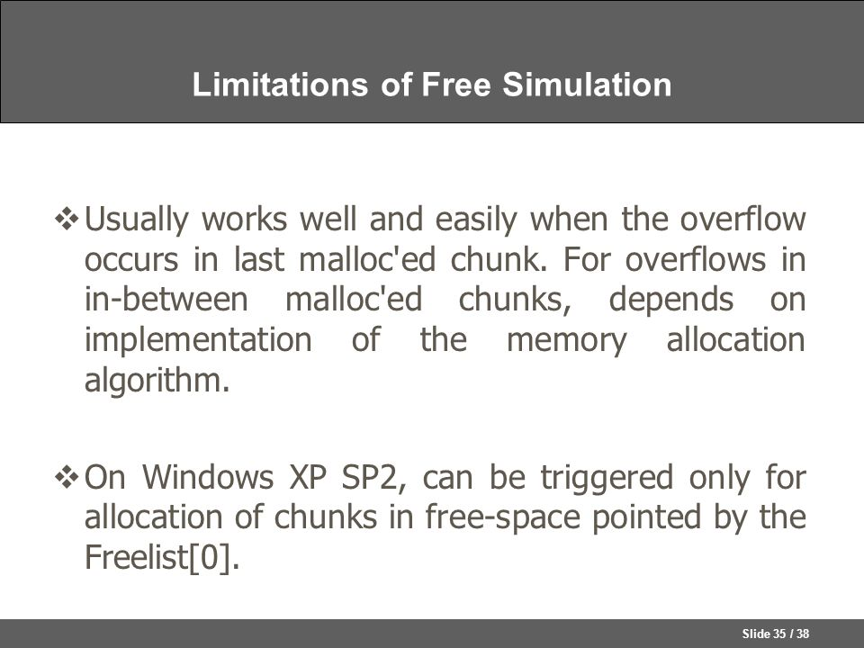 Slide 35 / 38 Limitations of Free Simulation  Usually works well and easily when the overflow occurs in last malloc ed chunk.