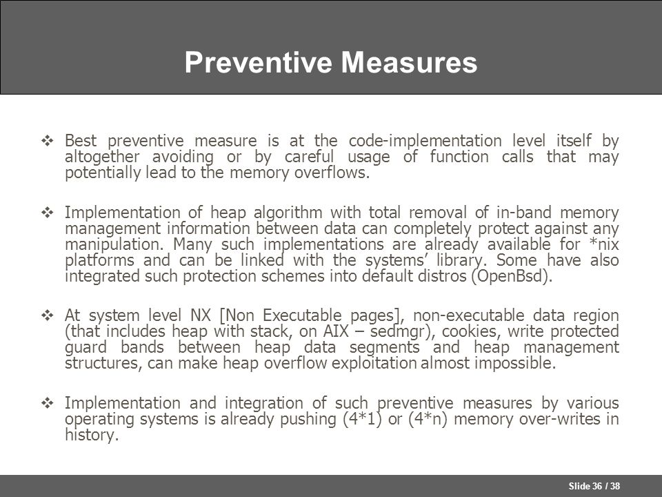Slide 36 / 38 Preventive Measures  Best preventive measure is at the code-implementation level itself by altogether avoiding or by careful usage of function calls that may potentially lead to the memory overflows.