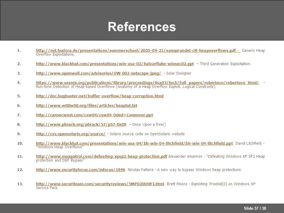 Slide 37 / 38 References 1.http://md.hudora.de/presentations/summerschool/2005-09-21/vansprundel-ctt-heapoverflows.pdf - Generic Heap Overflow Exploitations.http://md.hudora.de/presentations/summerschool/2005-09-21/vansprundel-ctt-heapoverflows.pdf - 2.http://www.blackhat.com/presentations/win-usa-02/halvarflake-winsec02.ppt – Third Generation Exploitation.http://www.blackhat.com/presentations/win-usa-02/halvarflake-winsec02.ppt 3.http://www.openwall.com/advisories/OW-002-netscape-jpeg/ - Solar Designerhttp://www.openwall.com/advisories/OW-002-netscape-jpeg/ 4.https://www.usenix.org/publications/library/proceedings/lisa03/tech/full_papers/robertson/robertson_html/ - Run-time Detection of Heap-based Overflows (Anatomy of a Heap Overflow Exploit, Logical Constructs).https://www.usenix.org/publications/library/proceedings/lisa03/tech/full_papers/robertson/robertson_html/ 5.http://doc.bughunter.net/buffer-overflow/heap-corruption.htmlhttp://doc.bughunter.net/buffer-overflow/heap-corruption.html 6.http://www.w00w00.org/files/articles/heaptut.txthttp://www.w00w00.org/files/articles/heaptut.txt 7.http://cansecwest.com/csw04/csw04-Oded+Connover.ppthttp://cansecwest.com/csw04/csw04-Oded+Connover.ppt 8.http://www.phrack.org/phrack/57/p57-0x09 – Once Upon a free()http://www.phrack.org/phrack/57/p57-0x09 9.http://cvs.opensolaris.org/source/ - Solaris source code on OpenSolaris websitehttp://cvs.opensolaris.org/source/ 10.http://www.blackhat.com/presentations/win-usa-04/bh-win-04-litchfield/bh-win-04-litchfield.ppt David Litchfield - Windows Heap Overflows http://www.blackhat.com/presentations/win-usa-04/bh-win-04-litchfield/bh-win-04-litchfield.ppt 11.http://www.maxpatrol.com/defeating-xpsp2-heap-protection.pdf Alexander Anisimov - Defeating Windows XP SP2 Heap protection and DEP Bypass http://www.maxpatrol.com/defeating-xpsp2-heap-protection.pdf 12.http://www.securityfocus.com/infocus/1846 Nicolas Falliere - A new way to bypass Windows heap protectionshttp://www.securityfocus.