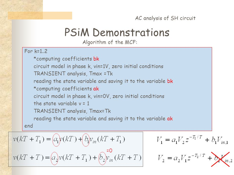 PSiM Demonstrations AC analysis of SH circuit =0 For k=1..2 *computing coefficients bk circuit model in phase k, vin=1V, zero initial conditions TRANSIENT analysis, Tmax =Tk reading the state variable and saving it to the variable bk *computing coefficients ak circuit model in phase k, vin=0V, zero initial conditions the state variable v = 1 TRANSIENT analysis, Tmax=Tk reading the state variable and saving it to the variable ak end Algorithm of the MCF: