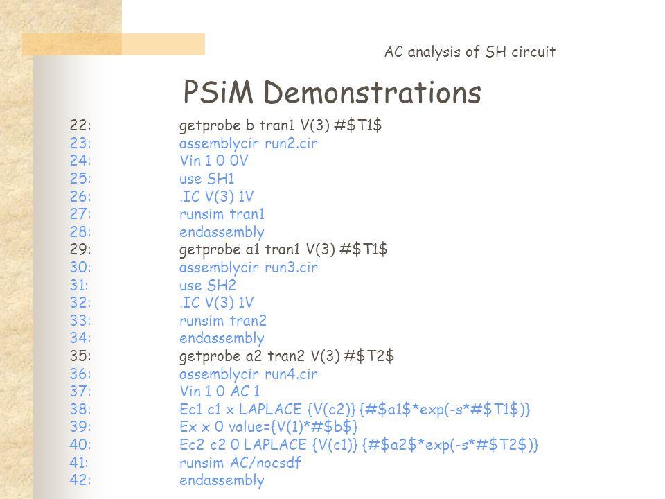 PSiM Demonstrations AC analysis of SH circuit 22:getprobe b tran1 V(3) #$T1$ 23:assemblycir run2.cir 24:Vin 1 0 0V 25:use SH1 26:.IC V(3) 1V 27:runsim tran1 28:endassembly 29:getprobe a1 tran1 V(3) #$T1$ 30:assemblycir run3.cir 31:use SH2 32:.IC V(3) 1V 33:runsim tran2 34:endassembly 35:getprobe a2 tran2 V(3) #$T2$ 36:assemblycir run4.cir 37:Vin 1 0 AC 1 38:Ec1 c1 x LAPLACE {V(c2)} {#$a1$*exp(-s*#$T1$)} 39:Ex x 0 value={V(1)*#$b$} 40:Ec2 c2 0 LAPLACE {V(c1)} {#$a2$*exp(-s*#$T2$)} 41:runsim AC/nocsdf 42:endassembly