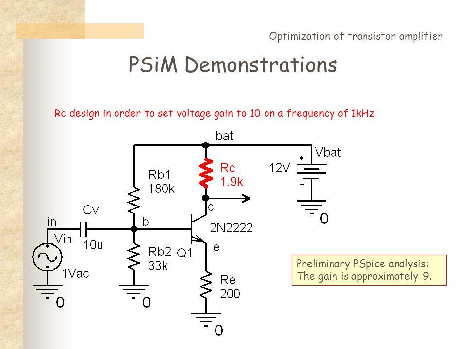 PSiM Demonstrations Optimization of transistor amplifier 1: *transistor amplifier 2: set Rc 1.9k gain 1 3: while (gain)<=10 4: assemblycir run.cir 5:*beginspice 6: Vbat bat 0 12V 7: Q c b e Q2N2222 8: Rc bat c #$Rc$ 9: Re e 0 200 10: Rb1 bat b 180k 11: Rb2 b 0 33k 12: Cv in b 10u 13: Vin in 0 AC 1 14:.lib 15: *endspice 16: genFpoint AMPLI 1k {v([c])} 17: endassembly 18: getFpoint AMPLI gain 1 19: set Rc Rc+20 20: endwhile The analysis runs 11 times.