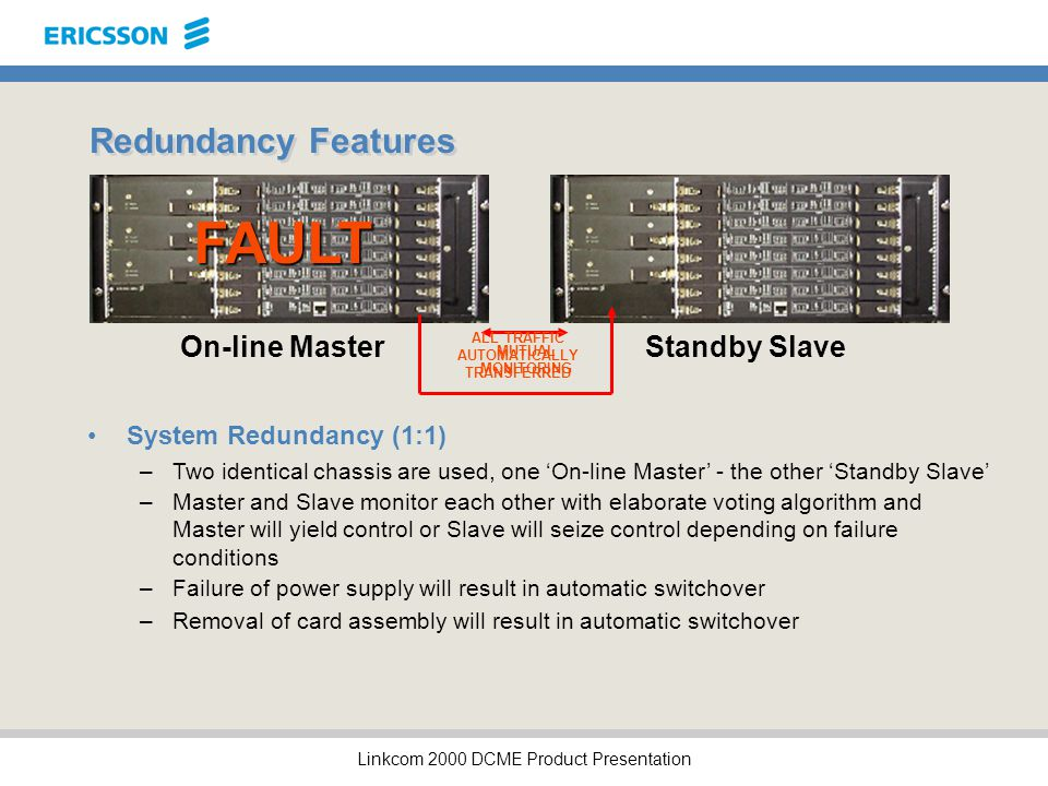 Linkcom 2000 DCME Product Presentation Redundancy Features System Redundancy (1:1) –Two identical chassis are used, one 'On-line Master' - the other 'Standby Slave' On-line MasterStandby Slave –Master and Slave monitor each other with elaborate voting algorithm and Master will yield control or Slave will seize control depending on failure conditions –Failure of power supply will result in automatic switchover –Removal of card assembly will result in automatic switchover MUTUAL MONITORING FAULT ALL TRAFFIC AUTOMATICALLY TRANSFERRED